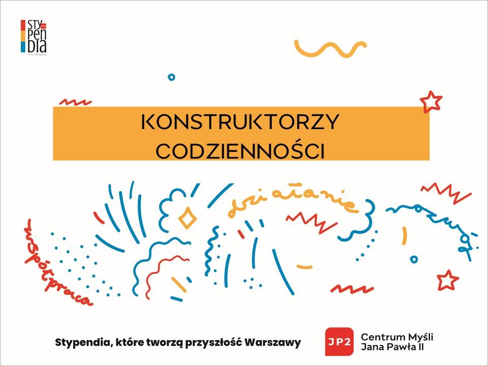 Napis: Konstruktorzy codzienności, Stypendia, które tworzą przyszłość Warszawy, Logo Centrum Myśli Jana Pawła Drugiego.